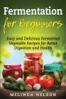 Fermentation for Beginners: Easy and Delicious Fermented Vegetable Recipes for Better Digestion and Health Cover Image