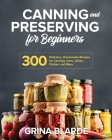 Canning and Preserving for Beginners: 300 Delicious, Homemade Recipes for Canning Jams, Jellies, Pickles, and More Cover Image
