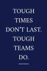 Tough Times Don't Last. Tough Teams Do.: A Staff Appreciation Notebook - Colleague Gifts - Motivational Gifts For Employee Appreciation Cover Image