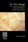 In Our Image: Artificial Intelligence and the Human Spirit (Theology & the Sciences) Cover Image