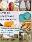 Livro de receitas de queijo caseiro: Dominando a arte e a ciência dos 50 melhores queijos deliciosos do mundo Cover Image