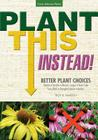 Plant This Instead!: Better Plant Choices - Prettier - Hardier - Blooms Longer - New Colors - Less Work - Drought-Tolerant - Native Cover Image