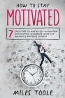 How to Stay Motivated: 7 Easy Steps to Master Self Motivation, Gamification, Willpower, Work Life Balance & Motivate Yourself Cover Image