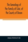 The Genealogy of the Family of Cole, of the County of Devon: And of those of its Branches which settled in suffolk, Hampshire, Surrey, Lincolnshire, a Cover Image