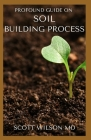 Profound Guide on Soil Building Process: The Ultimate Guide To Soil Building Process Cover Image