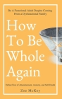 How to Be Whole Again: Defeat Fear of Abandonment, Anxiety, and Self-Doubt. Be an Emotionally Mature Adult Despite Coming from a Dysfunctiona Cover Image