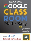 Google Classroom Made Easy: From A To Z Tutorials for Teachers: Start Online Teaching Successfully Cover Image