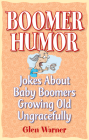 Boomer Humor: Jokes about Baby Boomers Growing Old Ungracefully Cover Image