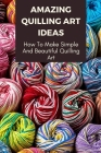 Amazing Quilling Art Ideas: How To Make Simple And Beautiful Quilling Art: Quilling Art Workbook Cover Image