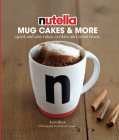 Nutella® Mug Cakes and More: Quick and Easy Cakes, Cookies and Sweet Treats Cover Image