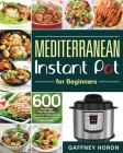 Mediterranean Instant Pot for Beginners: 600 Effortless Mediterranean Instant Pot Recipes to Lose Weight & Boost Your Health Cover Image