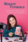 Makeup Tutorials: The Ultimate Makeup Guide You Can'T Live Without: Basic Beauty Tips Book Cover Image