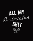 All My Badminton Shit: Badminton Game Journal - Exercise - Sports - Fitness - For Players - Racket Sports - Outdoors Cover Image