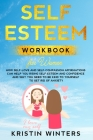 Self-Esteem Workbook for Women: How Self-Love and Self-Compassion Affirmations Can Help You Rising Self-Esteem and Confidence and Why You Need to Be K Cover Image