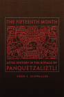 The Fifteenth Month: Aztec History in the Rituals of Panquetzaliztli Cover Image