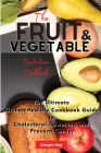 The Fruit and Vegetable Nutrition Cookbook: The Ultimate Kitchen Healthy Cookbook Guide to Cholesterol Lowering and Prevent Cancer Cover Image