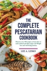 The Complete Pescatarian Cookbook: Discover Over 100 Recipes to Learn How to Cook Seafood and Fish Recipes and Weight Loss and Well-Being Journey Cover Image