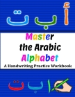 Master the Arabic Alphabet, A Handwriting Practice Workbook: Perfect Your Calligraphy Skills and Dominate the Modern Standard Arabic Script Cover Image