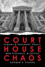 Courthouse Chaos: Famous & Infamous Trials, Mob Violence, and Justice Cover Image