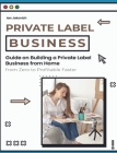Private Label Business: Guide on Building a Private Label Business from Home from Zero to Profitable Faster Cover Image