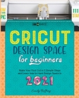 Cricut Design Space for Beginners: Make Your First Cut in 3 Simple Steps and Learn how to Hack Design Space in 2021 Cover Image