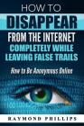 How to Disappear From The Internet Completely While Leaving False Trails: How to Be Anonymous Online Cover Image