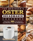 The Beginner's Oster Breadmaker Cookbook: A Master Baker's 300 Favorite Recipes for Anyone Who Want to Enjoy Tasty Effortless Bread Cover Image