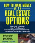 How to Make Money with Real Estate Options: Low-Cost, Low-Risk, High-Profit Strategies for Controlling Undervalued Property...Without the Burdens of O Cover Image