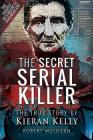 The Secret Serial Killer: The True Story of Kieran Kelly Cover Image