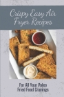 Crispy Easy Air Fryer Recipes: For All Your Paleo Fried Food Cravings: Air Fryer Recipes Cover Image