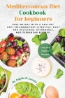 Mediterranean Diet Cookbook for Beginners: Lose weight with a healthy anti-inflammatory lifestyle. Easy and delicious, affordable, Mediterranean recip Cover Image