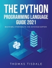 The Python Programming Language Guide 2021: Beginners, Intermediate and Advanced Edition Cover Image