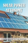 Solar Power Autonomy: An Easy Approach To Solar Power Design And Installation: Solar Power System Kit Off Grid With Battery Cover Image