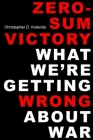 Zero-Sum Victory: What We're Getting Wrong about War Cover Image