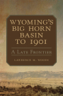 Wyoming's Big Horn Basin to 1901, Volume 18: A Late Frontier (Western Lands and Waters #18) Cover Image