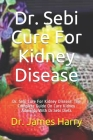 Dr. Sebi Cure For Kidney Disease: Dr. Sebi Cure For Kidney Disease: The Complete Guide On Cure Kidney Ailments With Dr.Sebi Diets Cover Image