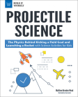 Projectile Science: The Physics Behind Kicking a Field Goal and Launching a Rocket with Science Activities for Kids (Build It Yourself) Cover Image