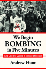 We Begin Bombing in Five Minutes: Late Cold War Culture in the Age of Reagan (Culture and Politics in the Cold War and Beyond) Cover Image