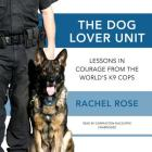 The Dog Lover Unit: Lessons in Courage from the World's K-9 Cops Cover Image