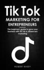 Tik Tok Marketing for Enterpreneurs: the beginner's guide to grow your business with tik tok and influencers marketing Cover Image