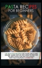 Pasta recipes for beginners: 140 Delicious Recipes For your Lunch And Dinner. Learn step-by-step how to prepare the best pasta for every occasion, Cover Image