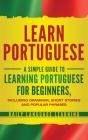 Learn Portuguese: A Simple Guide to Learning Portuguese for Beginners, Including Grammar, Short Stories and Popular Phrases Cover Image