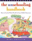 The Unschooling Handbook: How to Use the Whole World As Your Child's Classroom (Prima Home Learning Library) Cover Image