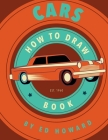 How To Draw Cars: Instructions To Draw your Favorite Cars from Supercars, Vintage Cars and Trucks Cover Image