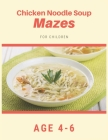 Chicken Noodle Soup Mazes For Children Age 4-6: Mazes book - 81 Pages, Ages 4 to 6, Patience, Focus, Attention to Detail, and Problem-Solving Cover Image