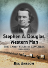 Stephen A. Douglas, Western Man: The Early Years in Congress, 1844-1850 Cover Image