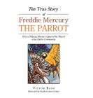 The True Story of Freddie Mercury the Parrot: How a Missing Macaw Captured the Hearts of an Entire Community Cover Image