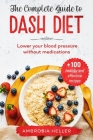 The Complete Guide To DASH Diet: Lower Your Blood Pressure Without Medications. Includes 100 Healthy And Effective Recipes Cover Image