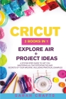Cricut: 2 BOOKS IN 1: EXPLORE AIR + PROJECT IDEAS: A Step-by-step Guide to Get you Mastering all the Potentialities and Secret Cover Image