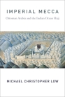 Imperial Mecca: Ottoman Arabia and the Indian Ocean Hajj (Columbia Studies in International and Global History) Cover Image